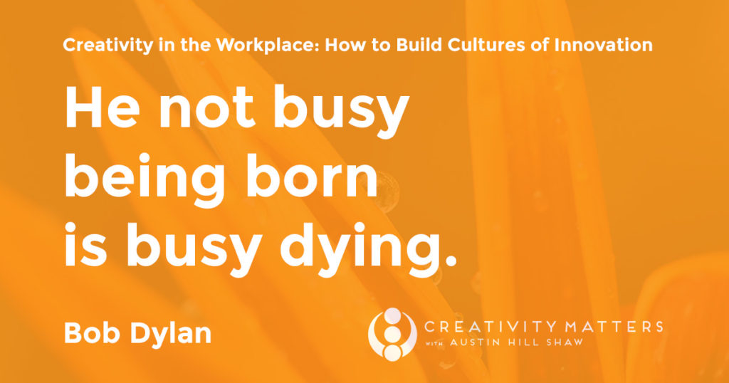 Creativity Expert He not busy being born is busy dying