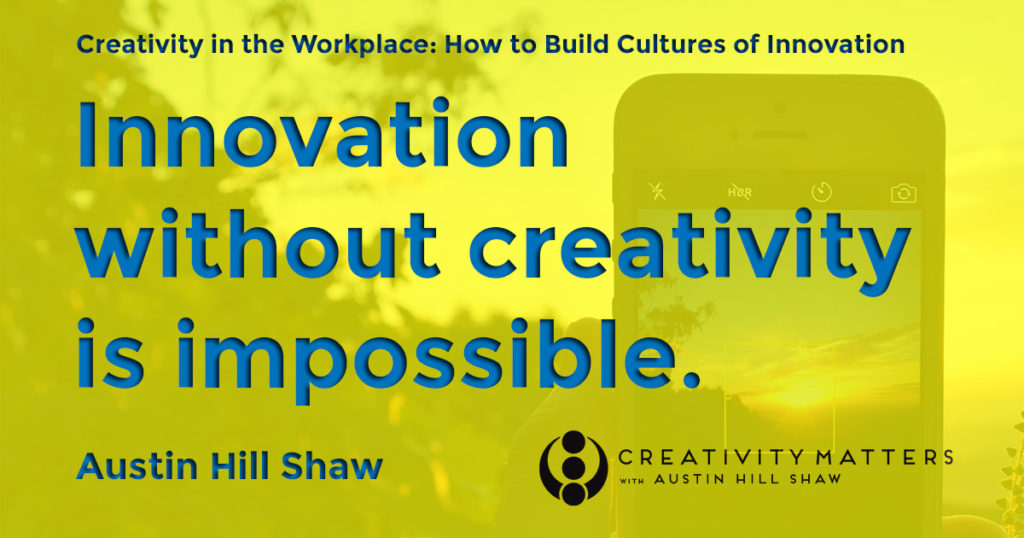 Creativity Expert Austin Hill Shaw Innovation without Creativity is Impossible